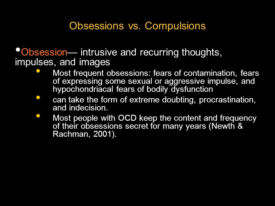 Obsessions vs. Compulsions Obsession— intrusive and recurring thoughts, impulses, and images Most frequent obsessions: fears of contamination, fears o
