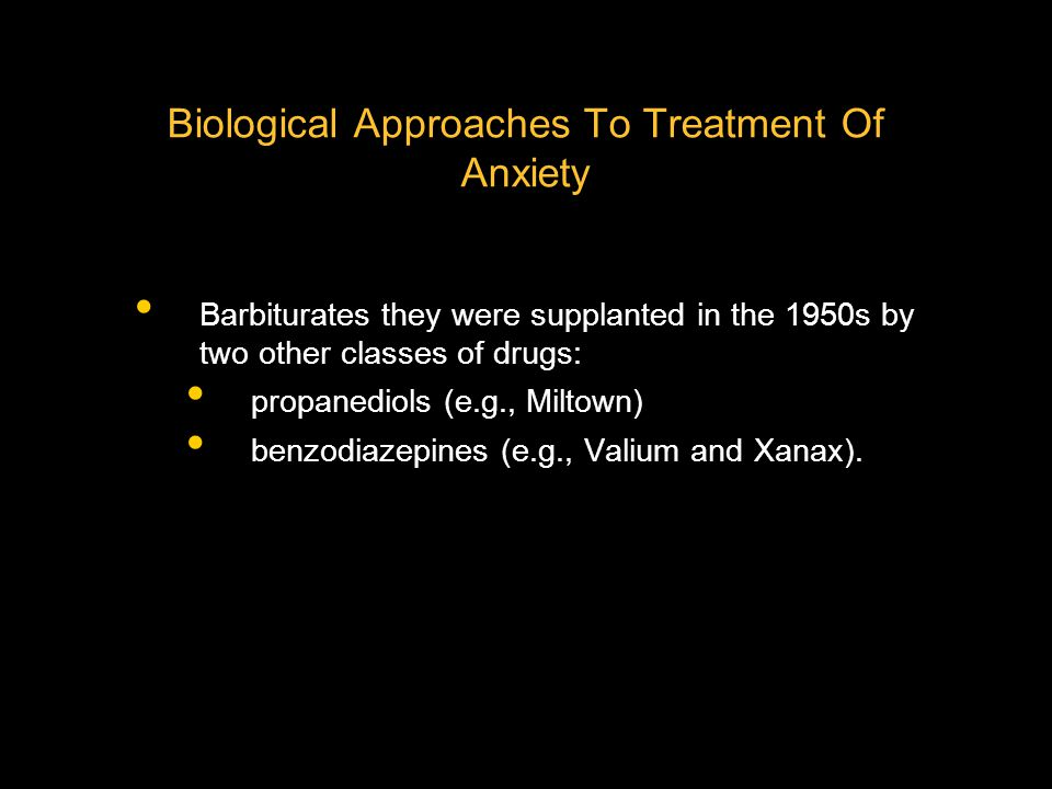 Biological Approaches To Treatment Of Anxiety Valium and Xanax are still used today, although they have been largely supplanted by newer benzodiazepines, such as Ativan and Clonapam.