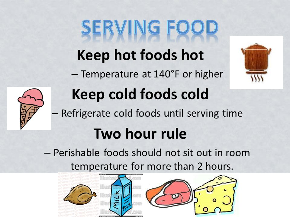 Keep hot foods hot – Temperature at 140°F or higher Keep cold foods cold – Refrigerate cold foods until serving time Two hour rule – Perishable foods should not sit out in room temperature for more than 2 hours.