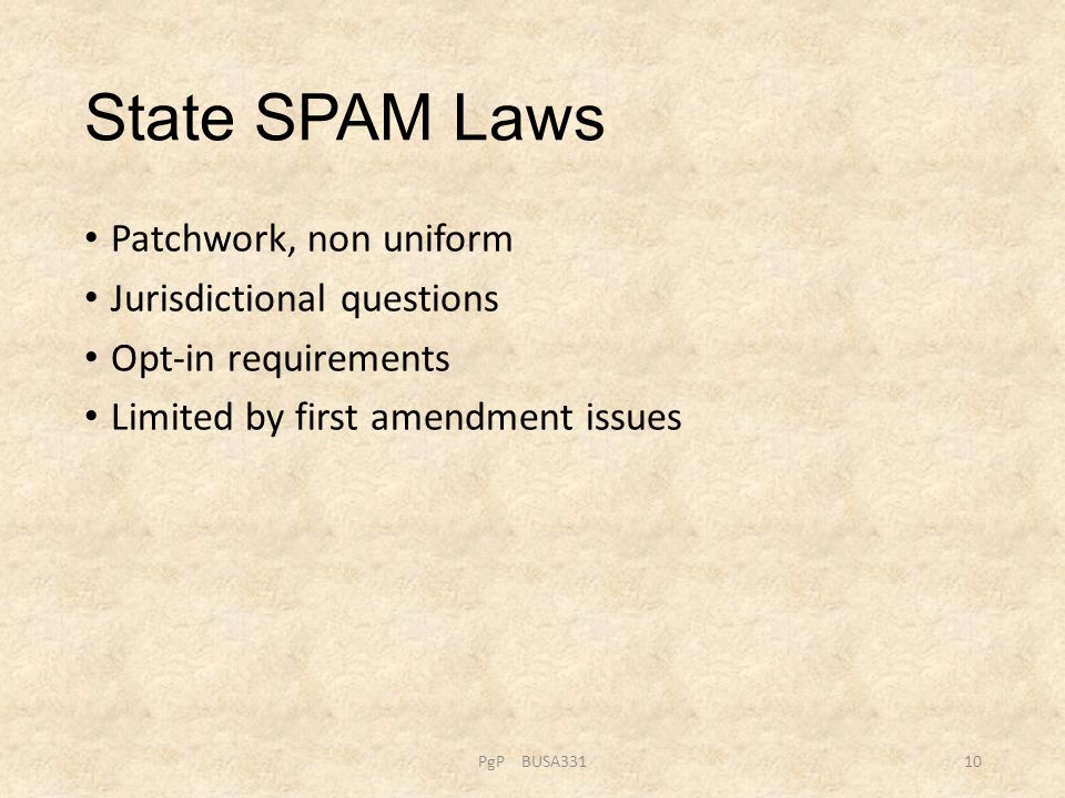 State SPAM Laws Patchwork, non uniform Jurisdictional questions Opt-in requirements Limited by first amendment issues PgP BUSA33110