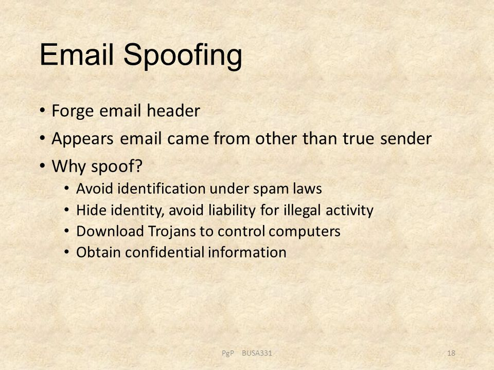 Email Spoofing Forge email header Appears email came from other than true sender Why spoof? Avoid identification under spam laws Hide identity, avoid