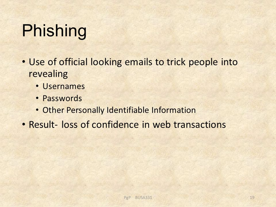 Phishing Use of official looking emails to trick people into revealing Usernames Passwords Other Personally Identifiable Information Result- loss of c