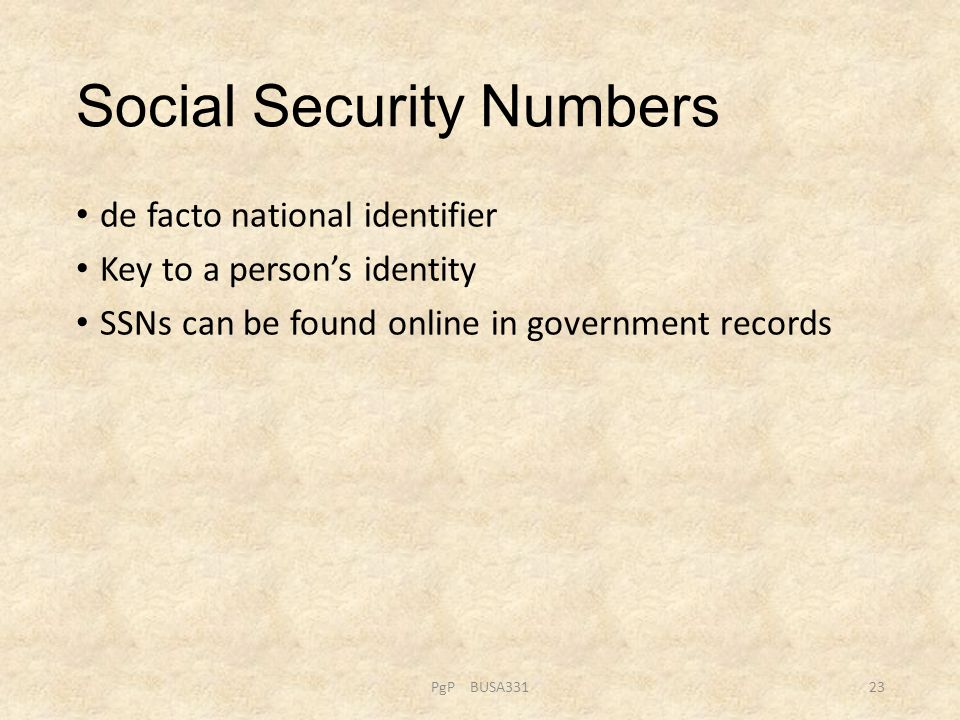 Social Security Numbers de facto national identifier Key to a person's identity SSNs can be found online in government records PgP BUSA33123