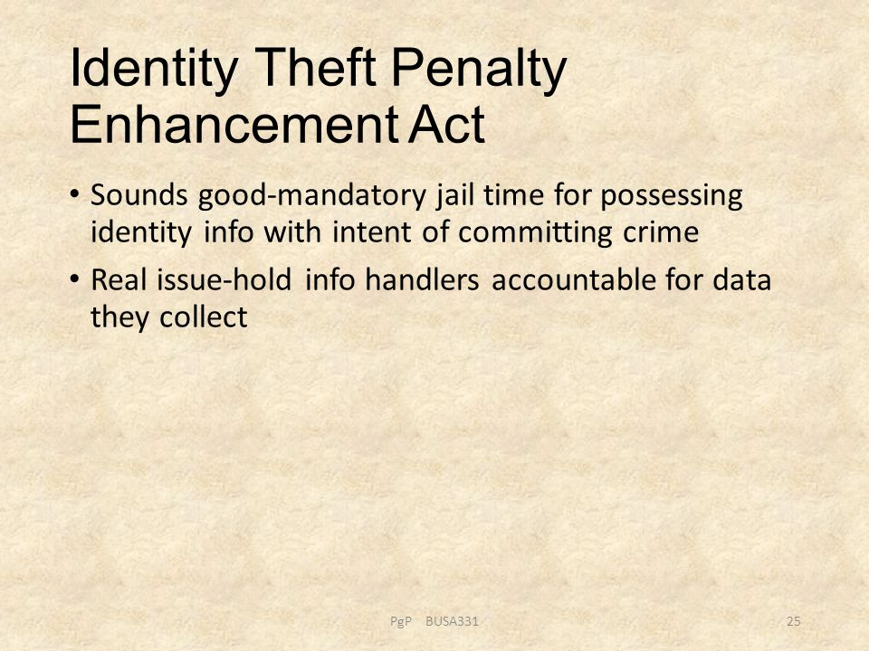 Identity Theft Penalty Enhancement Act Sounds good-mandatory jail time for possessing identity info with intent of committing crime Real issue-hold in
