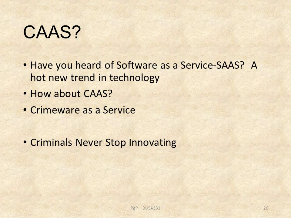 CAAS? Have you heard of Software as a Service-SAAS? A hot new trend in technology How about CAAS? Crimeware as a Service Criminals Never Stop Innovati