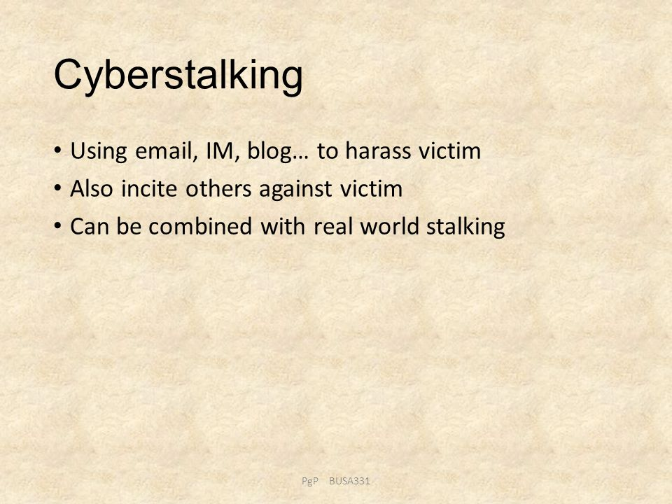 Cyberstalking Using email, IM, blog… to harass victim Also incite others against victim Can be combined with real world stalking PgP BUSA331