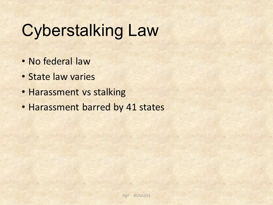 Cyberstalking Law No federal law State law varies Harassment vs stalking Harassment barred by 41 states PgP BUSA331