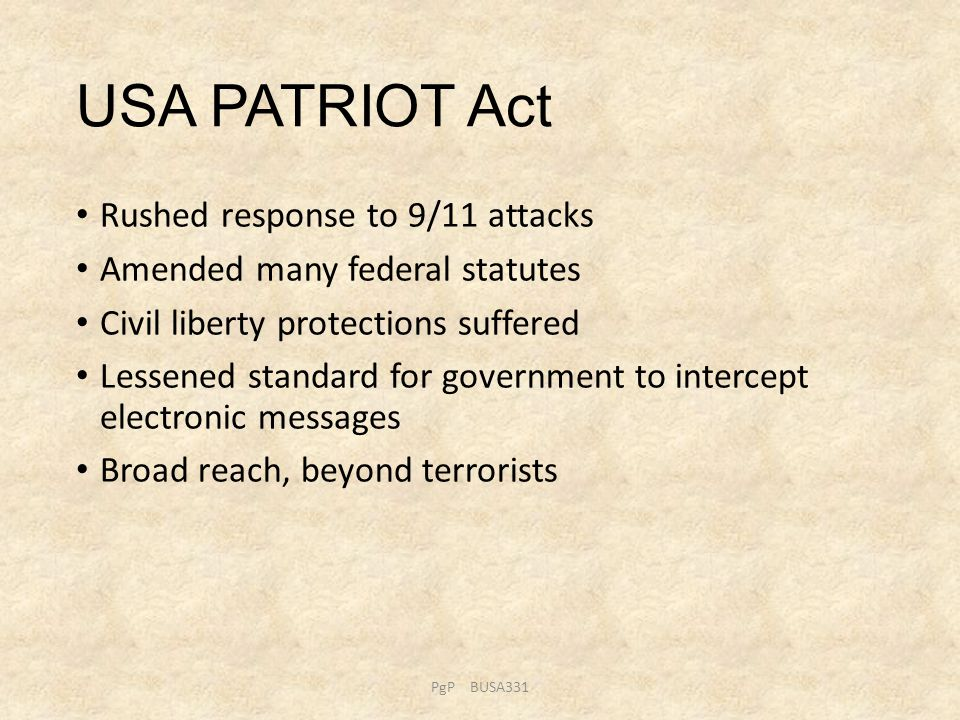 USA PATRIOT Act Rushed response to 9/11 attacks Amended many federal statutes Civil liberty protections suffered Lessened standard for government to i