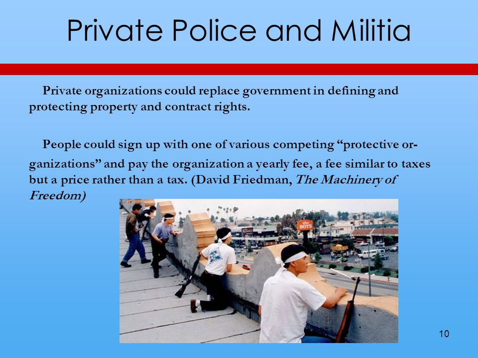 Private Police and Militia Private organizations could replace government in defining and protecting property and contract rights. People could sign up