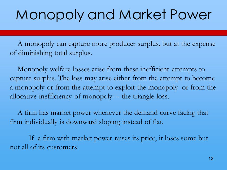 Monopoly and Market Power A monopoly can capture more producer surplus, but at the expense of diminishing total surplus. Monopoly welfare losses arise