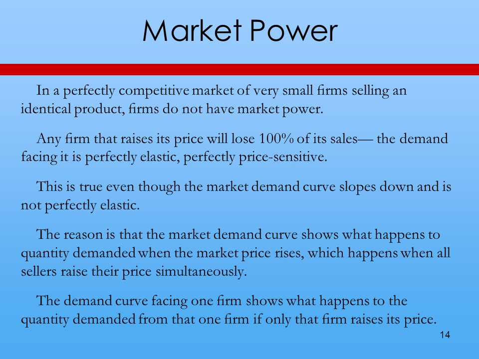 Market Power In a perfectly competitive market of very small firms selling an identical product, firms do not have market power.