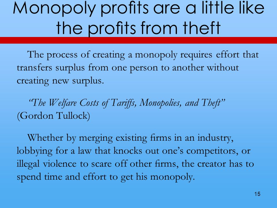 Monopoly profits are a little like the profits from theft The process of creating a monopoly requires effort that transfers surplus from one person to a