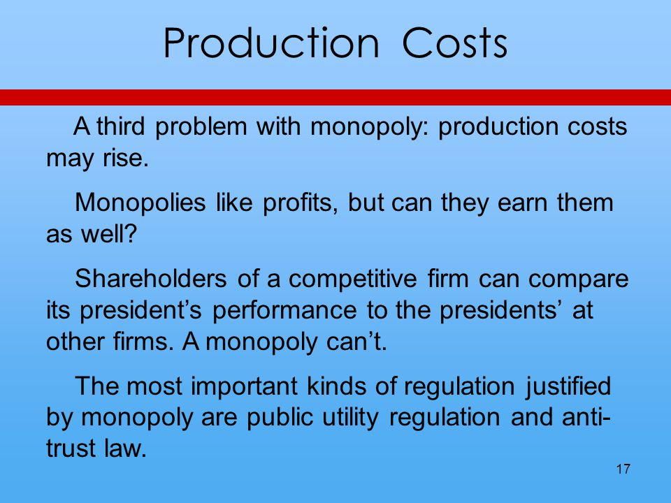 Production Costs A third problem with monopoly: production costs may rise.