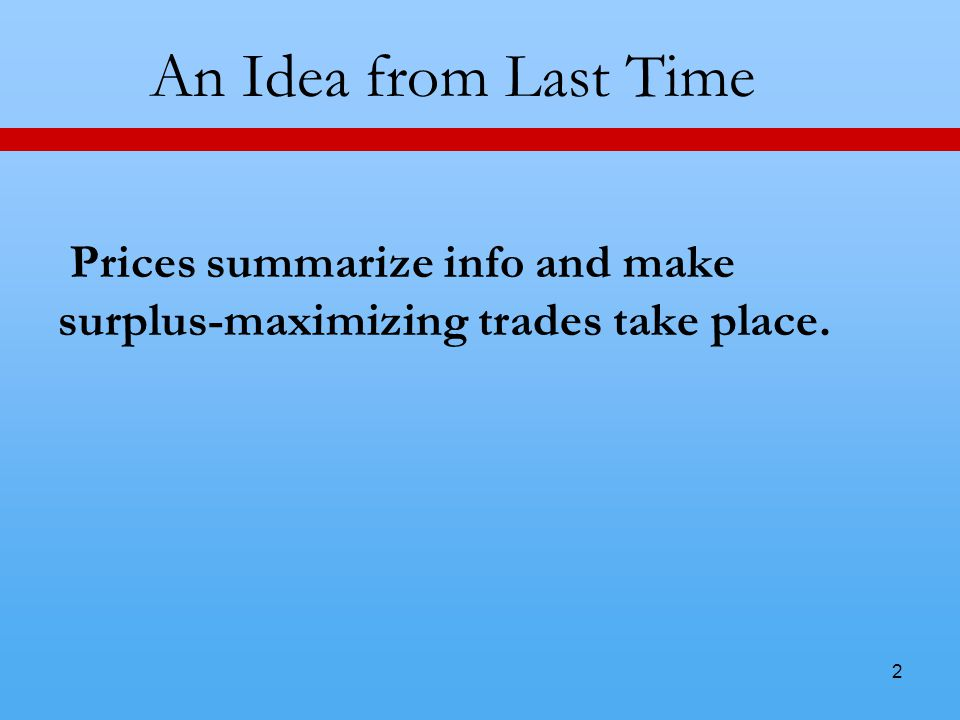 2 An Idea from Last Time Prices summarize info and make surplus-maximizing trades take place.