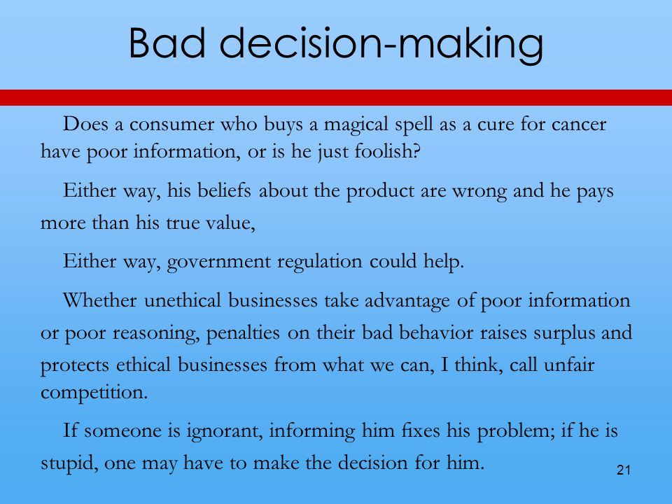 Bad decision-making Does a consumer who buys a magical spell as a cure for cancer have poor information, or is he just foolish? Either way, his belief