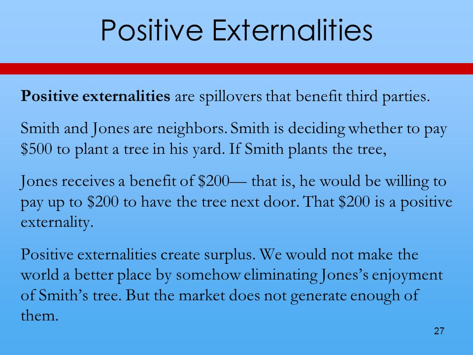 Positive Externalities Positive externalities are spillovers that benefit third parties.