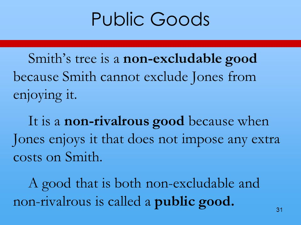 Public Goods Smith's tree is a non-excludable good because Smith cannot exclude Jones from enjoying it.