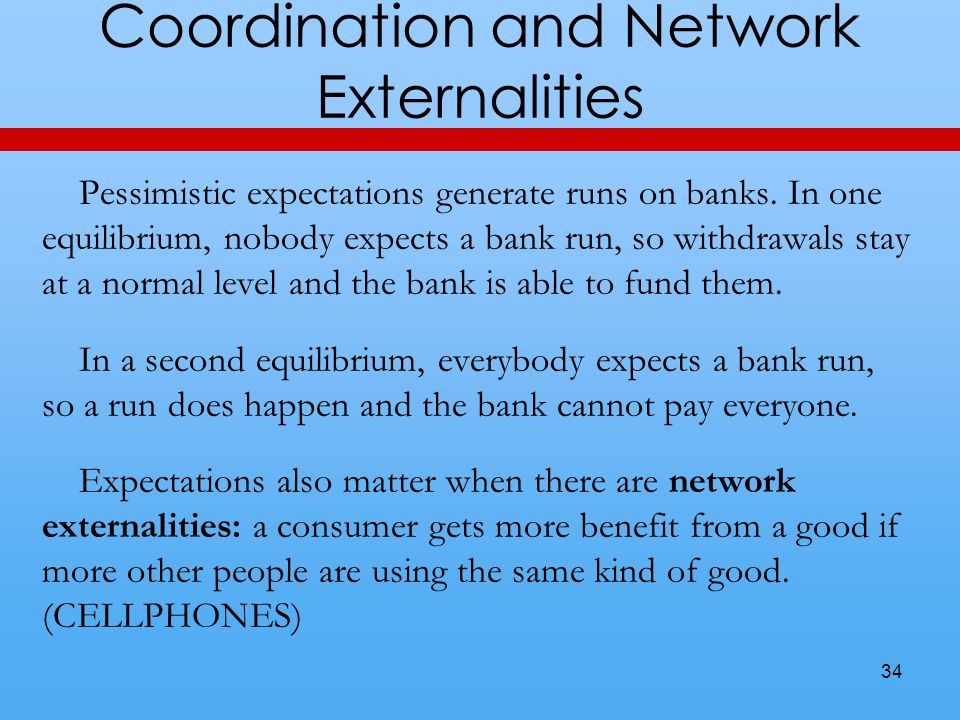 Coordination and Network Externalities Pessimistic expectations generate runs on banks. In one equilibrium, nobody expects a bank run, so withdrawals