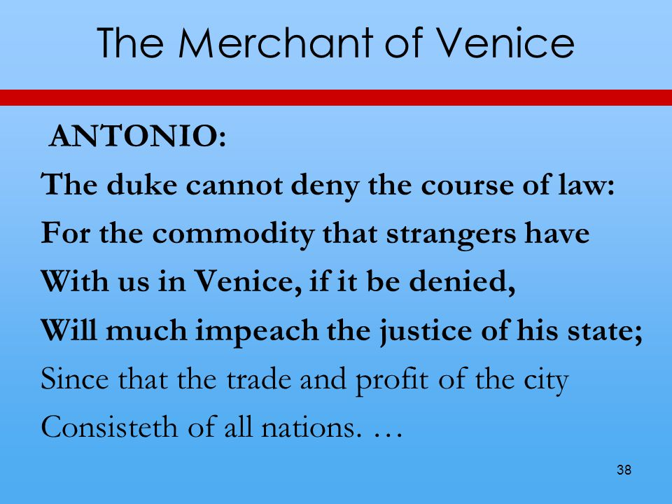 The Merchant of Venice ANTONIO: The duke cannot deny the course of law: For the commodity that strangers have With us in Venice, if it be denied, Will much impeach the justice of his state; Since that the trade and profit of the city Consisteth of all nations.