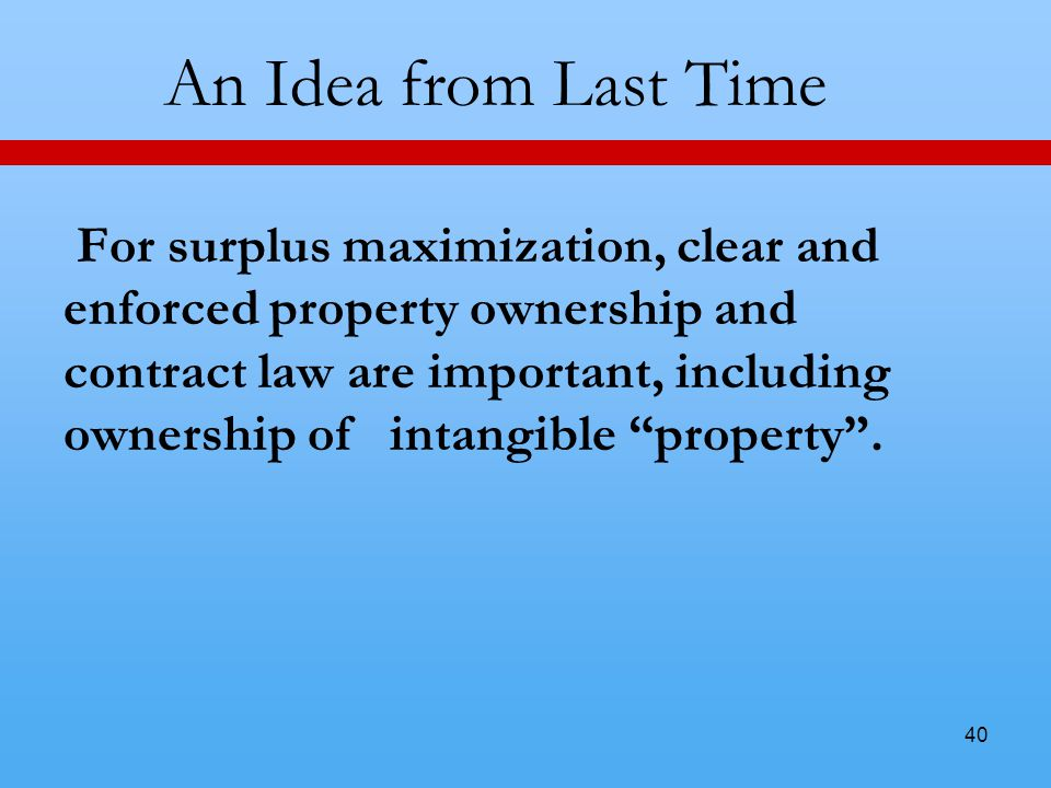 40 An Idea from Last Time For surplus maximization, clear and enforced property ownership and contract law are important, including ownership of intangible property .