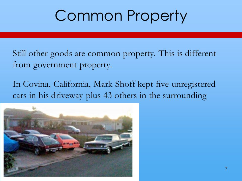 Common Property Still other goods are common property. This is different from government property. In Covina, California, Mark Shoff kept five unregist