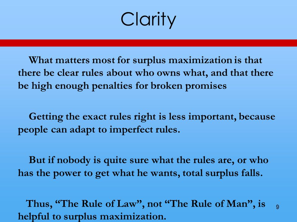 Clarity What matters most for surplus maximization is that there be clear rules about who owns what, and that there be high enough penalties for broken promises Getting the exact rules right is less important, because people can adapt to imperfect rules.