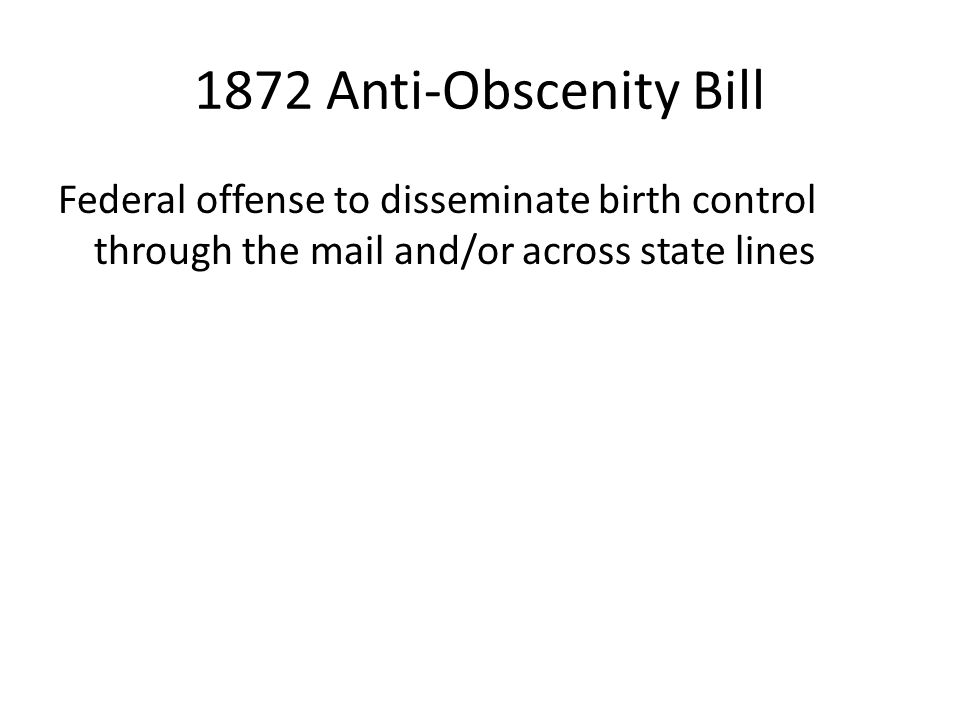 1872 Anti-Obscenity Bill Federal offense to disseminate birth control through the mail and/or across state lines