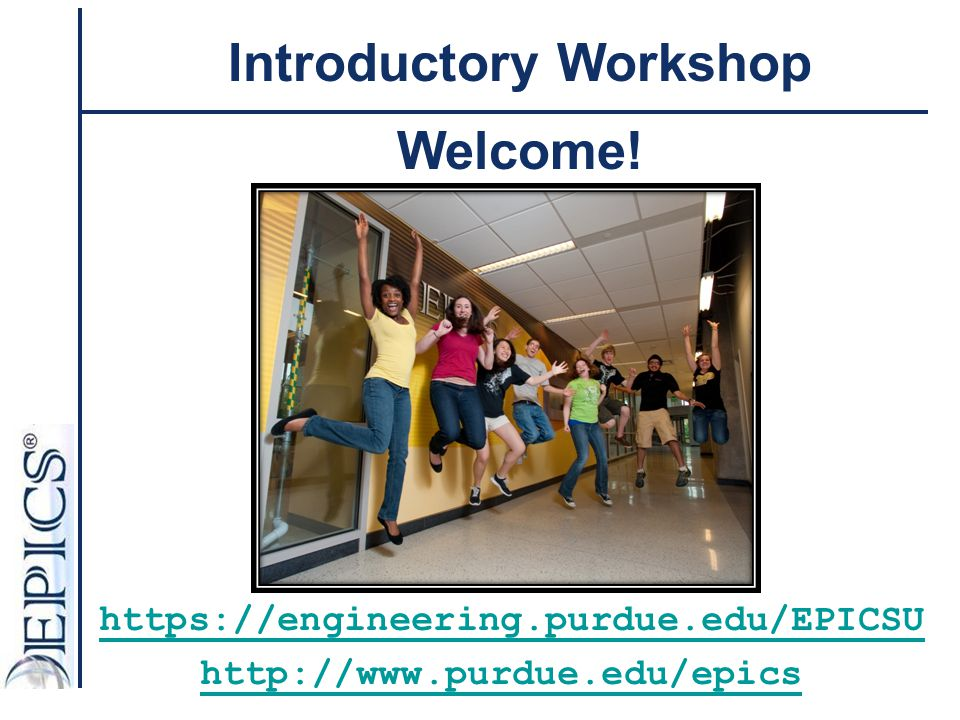 Purdue EPICS Course Structure Learning Activities: - Lectures - Skill Sessions -1 credit = 5 -2 credits = 10 EPICS Lab – Two hours/week Outside of lab work – 1 Credit (3.5 hrs/wk) Outside of lab work – 2 credits (5 hrs/wk)