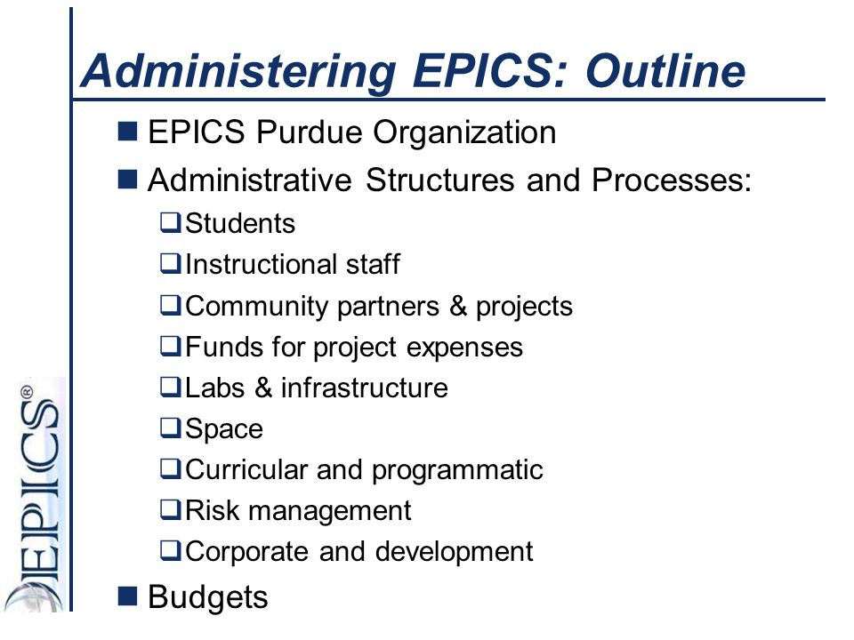 Administering EPICS: Outline EPICS Purdue Organization Administrative Structures and Processes:  Students  Instructional staff  Community partners