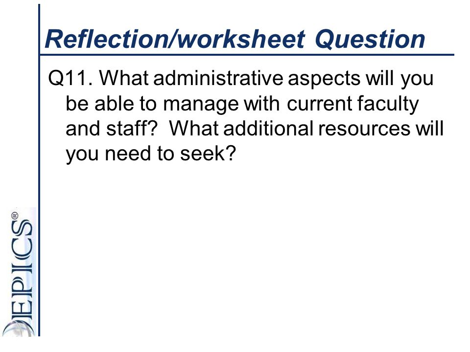Reflection/worksheet Question Q11. What administrative aspects will you be able to manage with current faculty and staff? What additional resources wi