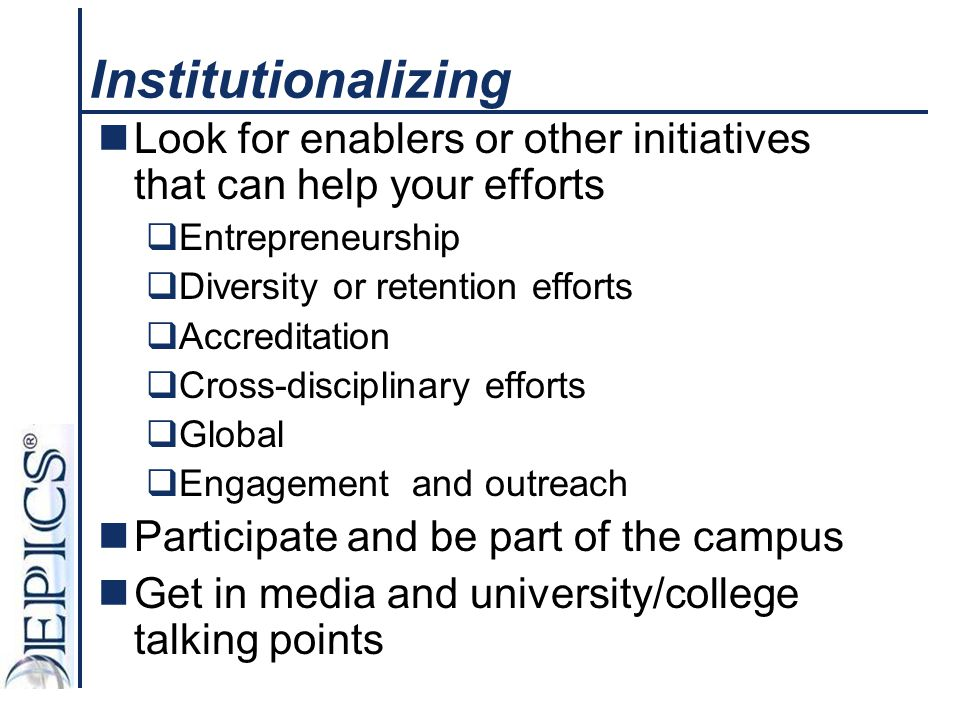 Institutionalizing Look for enablers or other initiatives that can help your efforts  Entrepreneurship  Diversity or retention efforts  Accreditati
