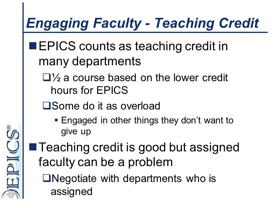 Engaging Faculty - Teaching Credit EPICS counts as teaching credit in many departments  ½ a course based on the lower credit hours for EPICS  Some d