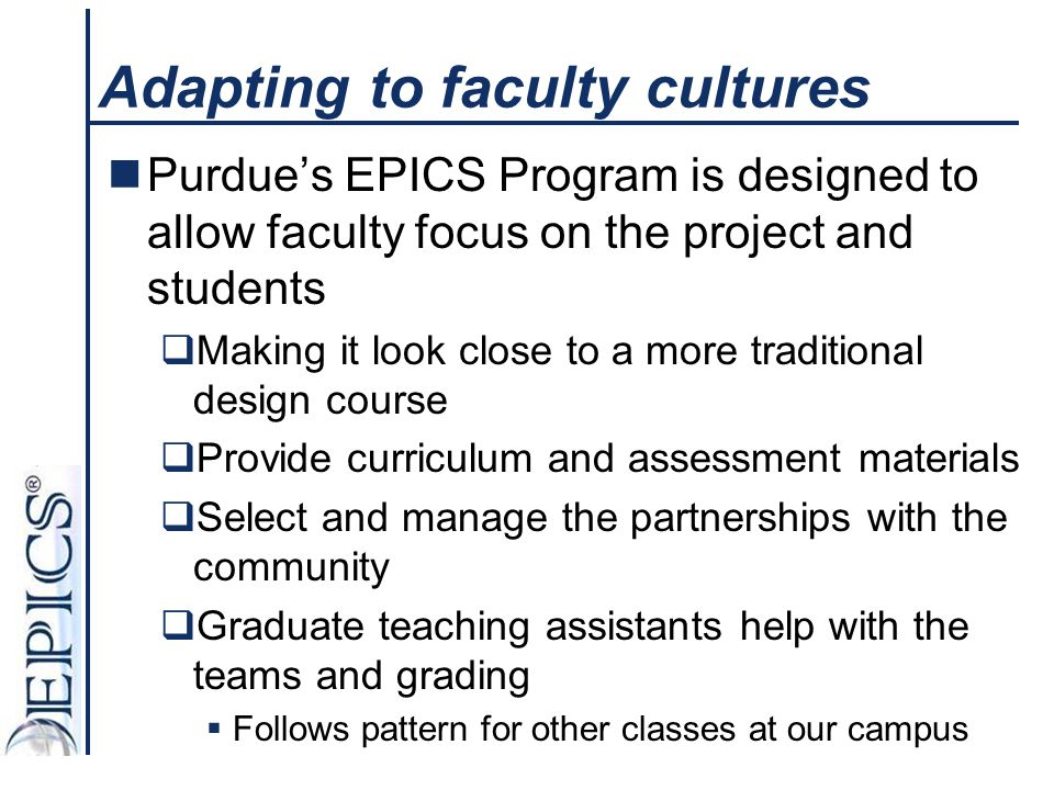 Adapting to faculty cultures Purdue's EPICS Program is designed to allow faculty focus on the project and students  Making it look close to a more tr