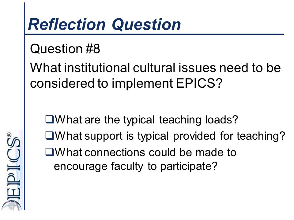 Reflection Question Question #8 What institutional cultural issues need to be considered to implement EPICS?  What are the typical teaching loads? 