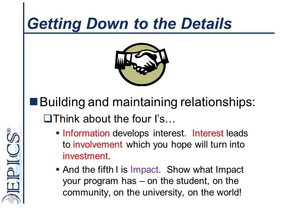 Getting Down to the Details Building and maintaining relationships:  Think about the four I's…  Information develops interest. Interest leads to inv