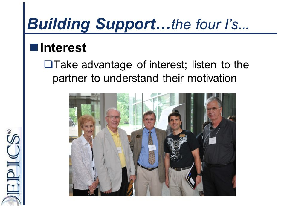 Building Support… the four I's … Interest  Take advantage of interest; listen to the partner to understand their motivation