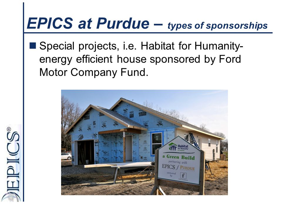 EPICS at Purdue – types of sponsorships Special projects, i.e. Habitat for Humanity- energy efficient house sponsored by Ford Motor Company Fund.