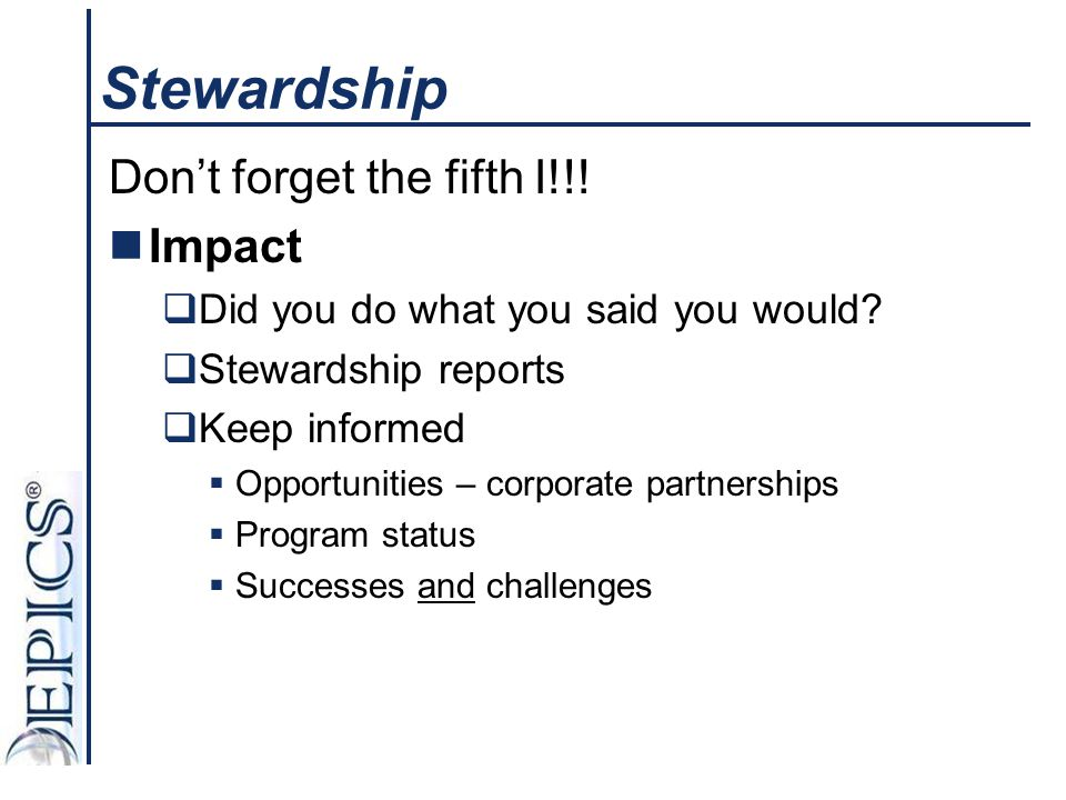 Stewardship Don't forget the fifth I!!! Impact  Did you do what you said you would?  Stewardship reports  Keep informed  Opportunities – corporate