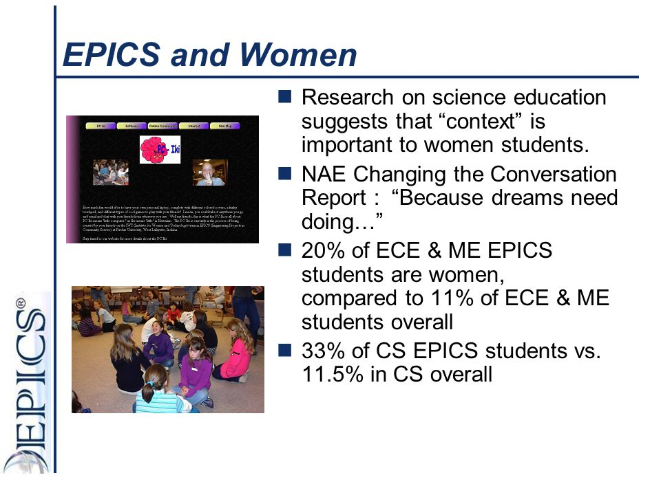 """EPICS and Women Research on science education suggests that """"context"""" is important to women students. NAE Changing the Conversation Report : """"Because"""