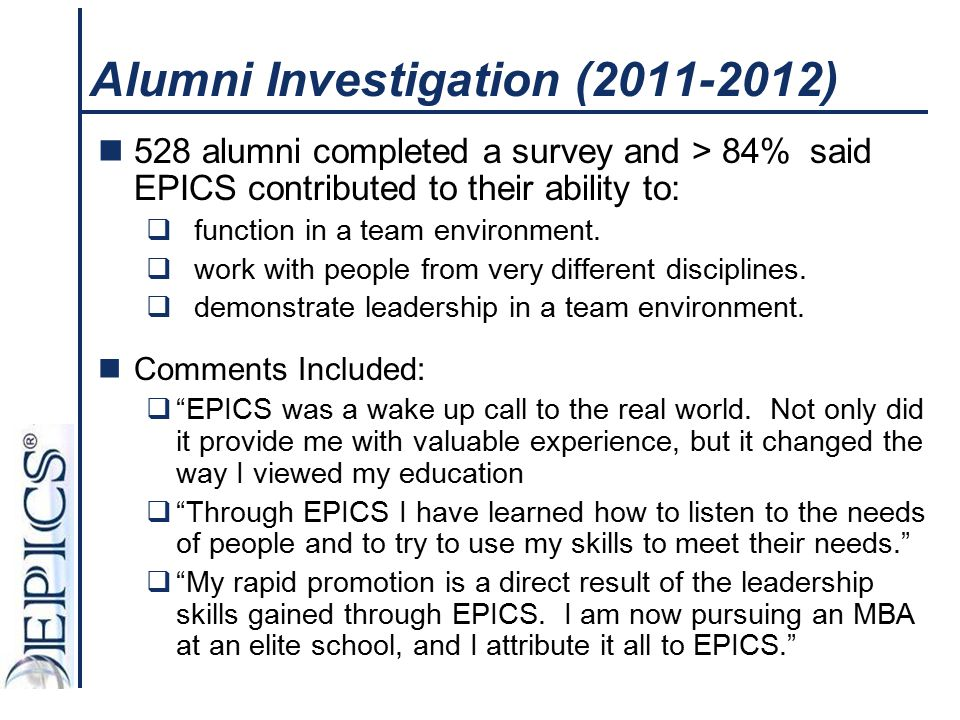 Alumni Investigation (2011-2012) 528 alumni completed a survey and > 84% said EPICS contributed to their ability to:  function in a team environment.