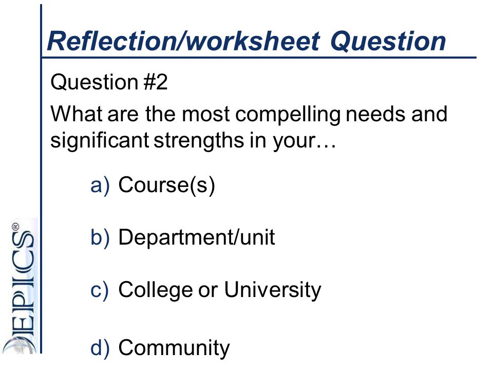 Reflection/worksheet Question Question #2 What are the most compelling needs and significant strengths in your… a)Course(s) b)Department/unit c)Colleg