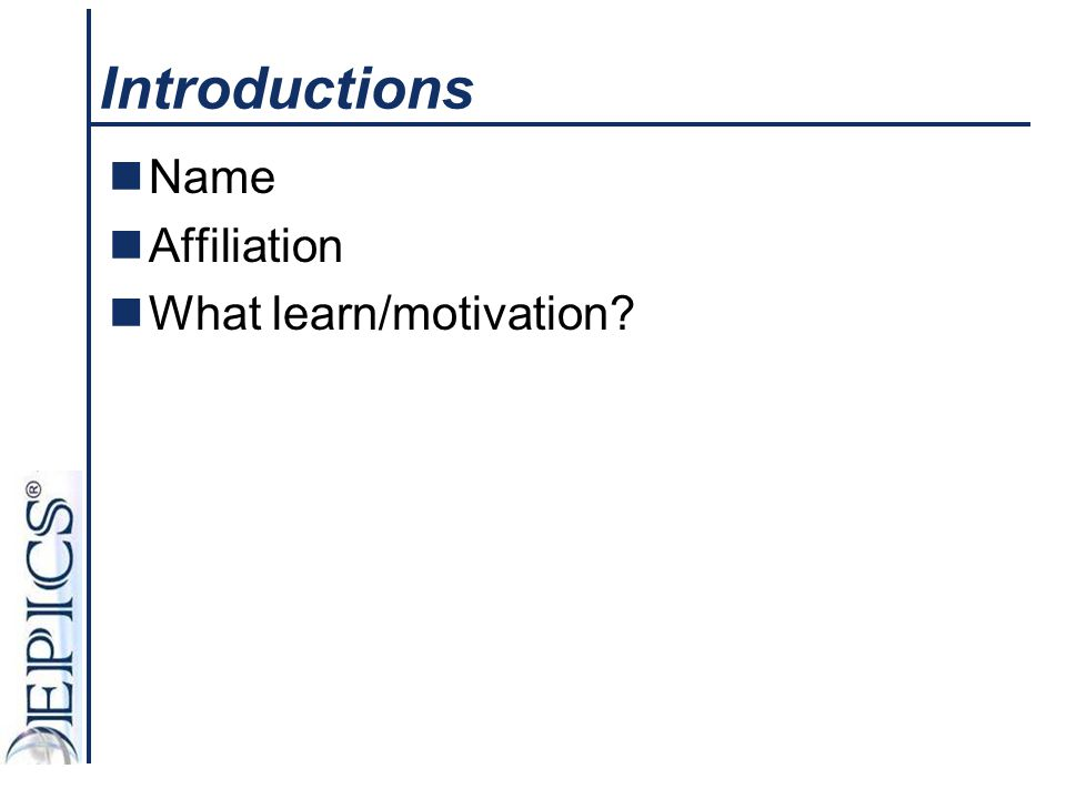 Introductions Name Affiliation What learn/motivation?