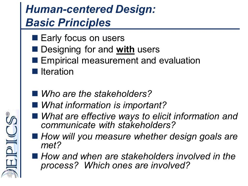 Human-centered Design: Basic Principles Early focus on users Designing for and with users Empirical measurement and evaluation Iteration Who are the s