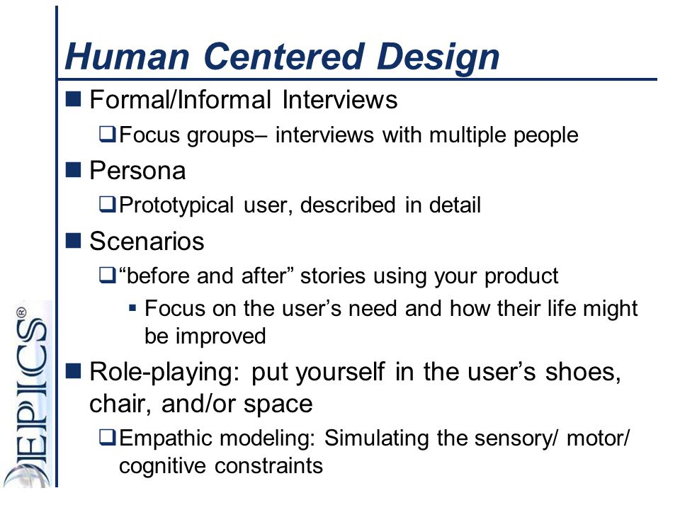 Human Centered Design Formal/Informal Interviews  Focus groups– interviews with multiple people Persona  Prototypical user, described in detail Scen
