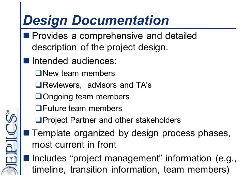 Design Documentation Provides a comprehensive and detailed description of the project design. Intended audiences:  New team members  Reviewers, advi