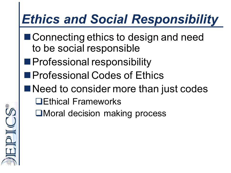 Ethics and Social Responsibility Connecting ethics to design and need to be social responsible Professional responsibility Professional Codes of Ethic