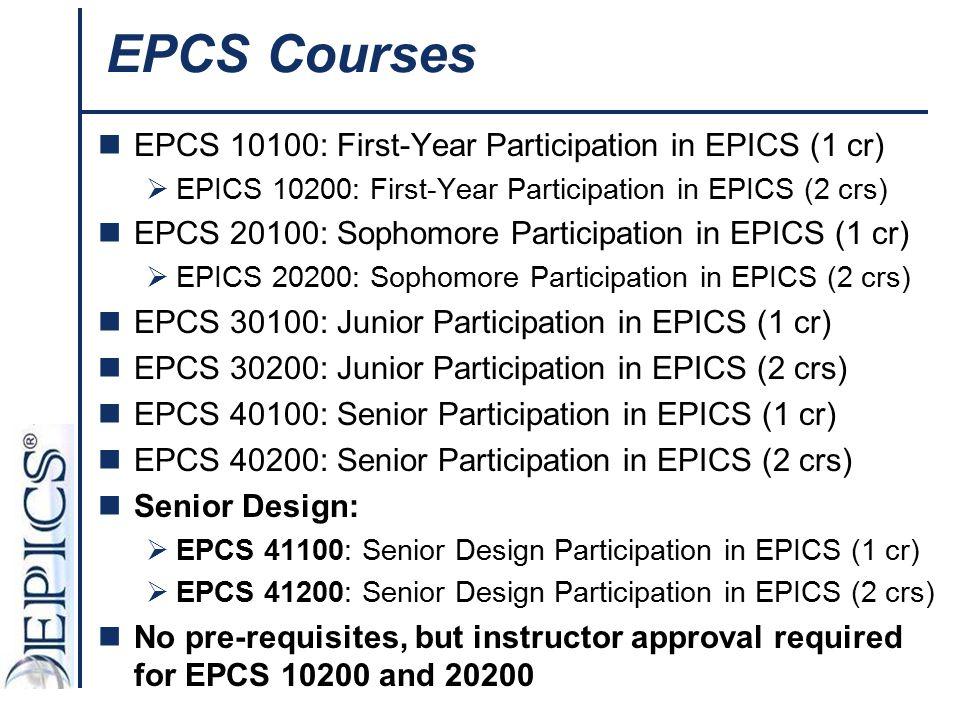 EPCS Courses EPCS 10100: First-Year Participation in EPICS (1 cr)  EPICS 10200: First-Year Participation in EPICS (2 crs) EPCS 20100: Sophomore Parti