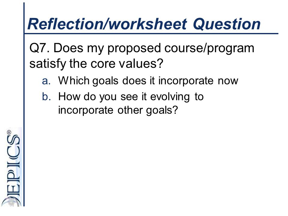 Reflection/worksheet Question Q7. Does my proposed course/program satisfy the core values? a.Which goals does it incorporate now b.How do you see it e