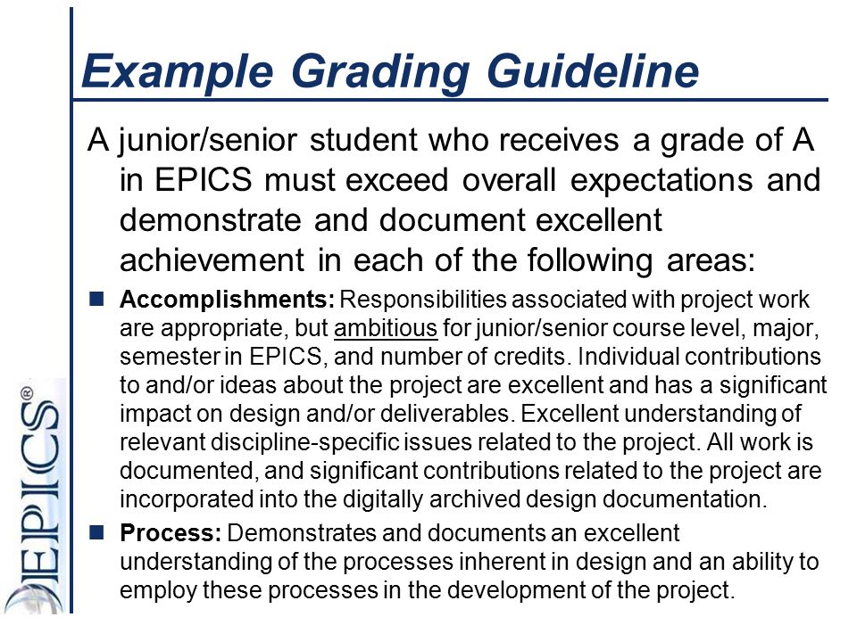 Example Grading Guideline A junior/senior student who receives a grade of A in EPICS must exceed overall expectations and demonstrate and document exc