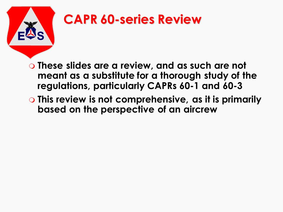 CAPR 60-series Review m These slides are a review, and as such are not meant as a substitute for a thorough study of the regulations, particularly CAPRs 60-1 and 60-3 m This review is not comprehensive, as it is primarily based on the perspective of an aircrew